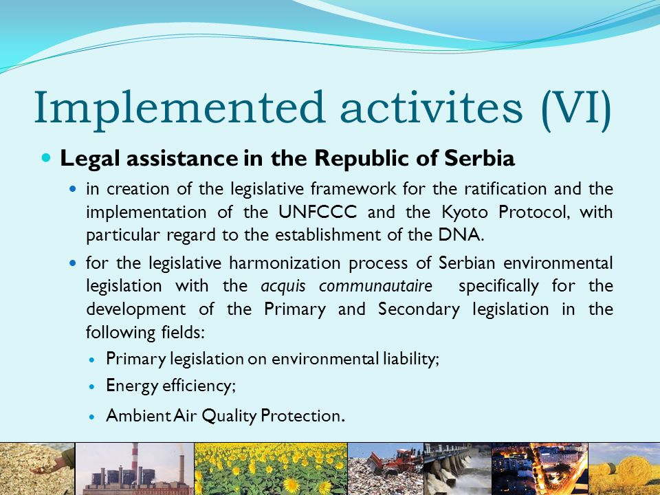 Implemented activites (VI) Legal assistance in the Republic of Serbia in creation of the legislative framework for the ratification and the implementation of the UNFCCC and the Kyoto Protocol, with particular regard to the establishment of the DNA.