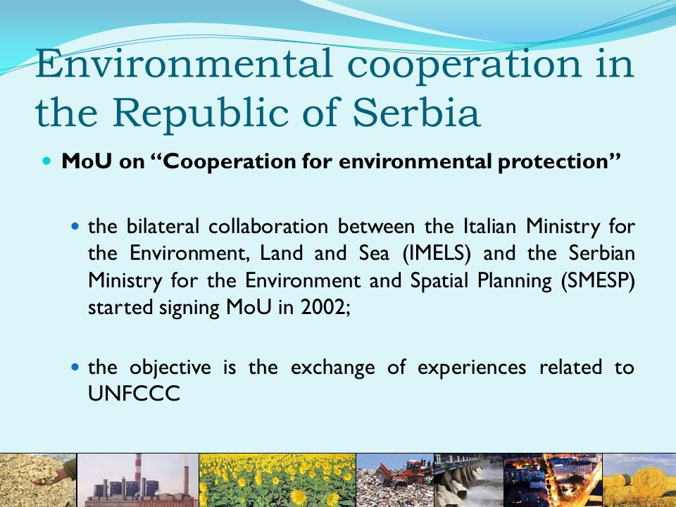 Environmental cooperation in the Republic of Serbia MoU on Cooperation for environmental protection the bilateral collaboration between the Italian Ministry for the Environment, Land and Sea (IMELS) and the Serbian Ministry for the Environment and Spatial Planning (SMESP) started signing MoU in 2002; the objective is the exchange of experiences related to UNFCCC