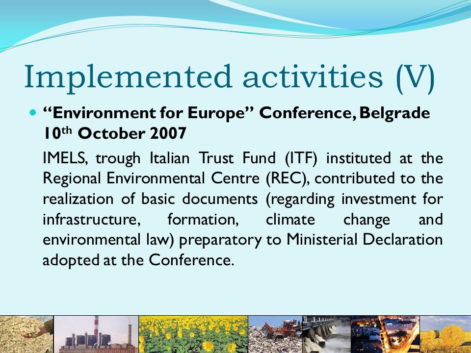 Implemented activities (V) Environment for Europe Conference, Belgrade 10 th October 2007 IMELS, trough Italian Trust Fund (ITF) instituted at the Regional Environmental Centre (REC), contributed to the realization of basic documents (regarding investment for infrastructure, formation, climate change and environmental law) preparatory to Ministerial Declaration adopted at the Conference.