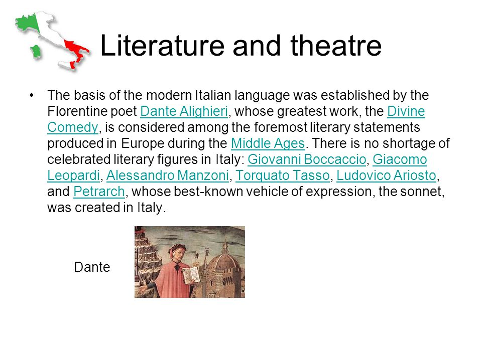 Literature and theatre The basis of the modern Italian language was established by the Florentine poet Dante Alighieri, whose greatest work, the Divine Comedy, is considered among the foremost literary statements produced in Europe during the Middle Ages.