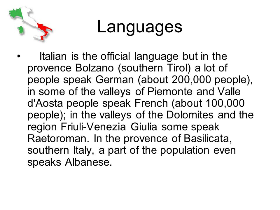 Languages Italian is the official language but in the provence Bolzano (southern Tirol) a lot of people speak German (about 200,000 people), in some of the valleys of Piemonte and Valle d Aosta people speak French (about 100,000 people); in the valleys of the Dolomites and the region Friuli-Venezia Giulia some speak Raetoroman.