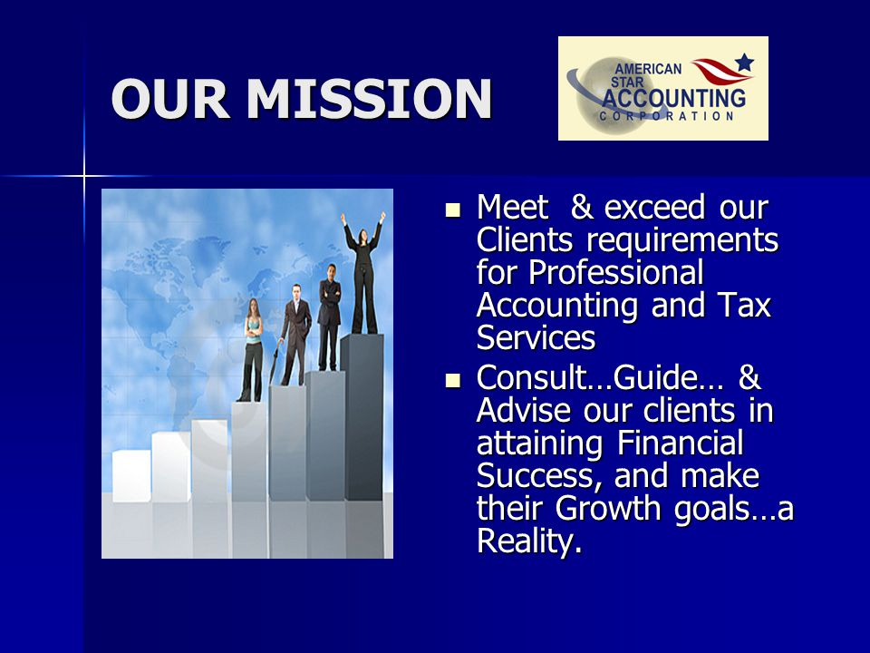 OUR MISSION Meet Meet & exceed our Clients requirements for Professional Accounting and Tax Services Consult…Guide… Consult…Guide… & Advise our clients in attaining Financial Success, and make their Growth goals…a Reality.
