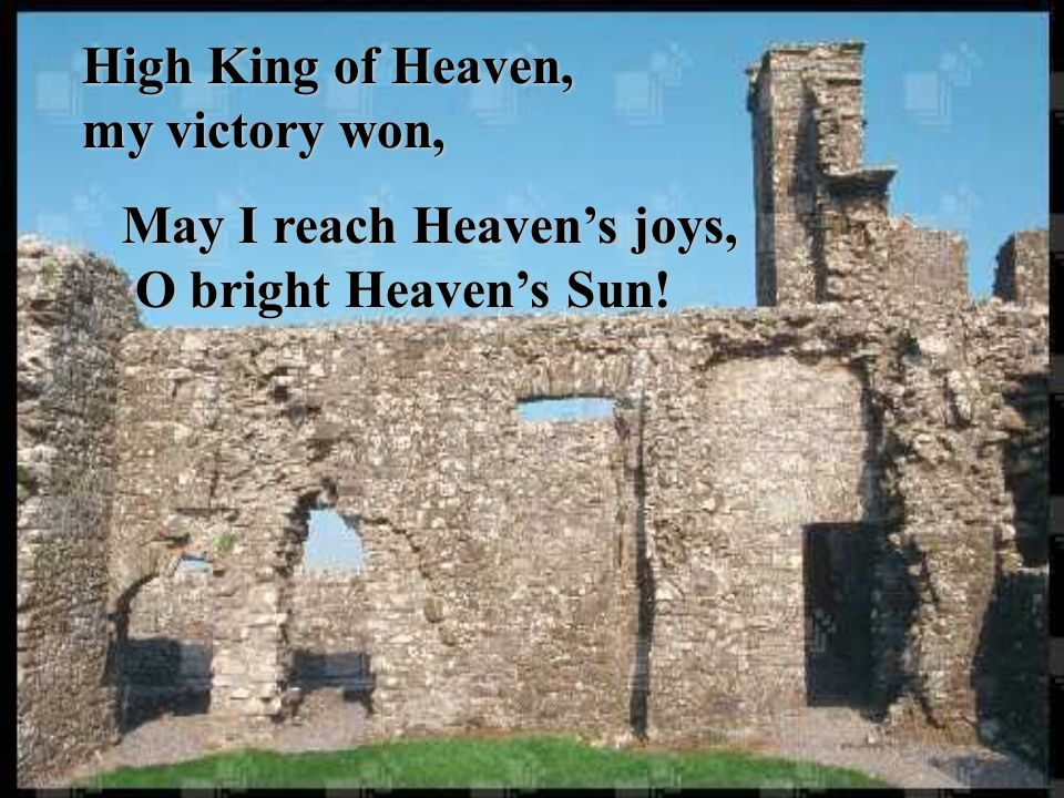 High King of Heaven, my victory won, May I reach Heaven's joys, O bright Heaven's Sun! May I reach Heaven's joys, O bright Heaven's Sun!
