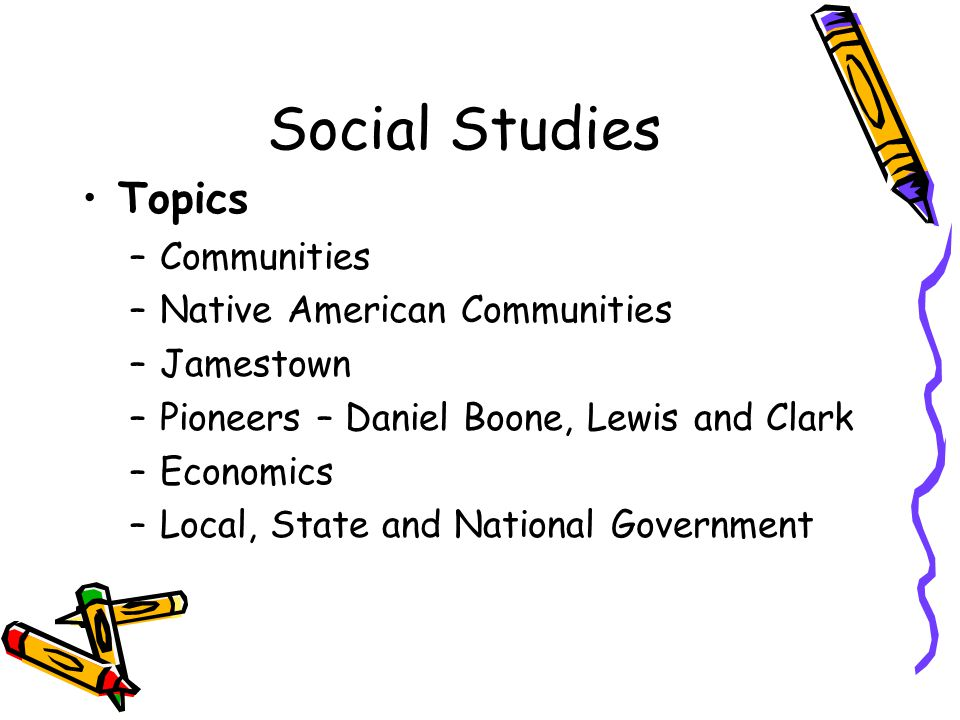 Social Studies Topics –Communities –Native American Communities –Jamestown –Pioneers – Daniel Boone, Lewis and Clark –Economics –Local, State and National Government