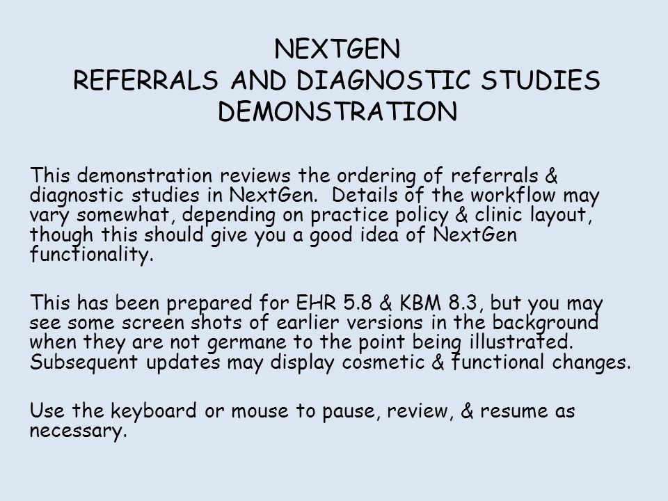 NEXTGEN REFERRALS AND DIAGNOSTIC STUDIES DEMONSTRATION This demonstration reviews the ordering of referrals & diagnostic studies in NextGen.