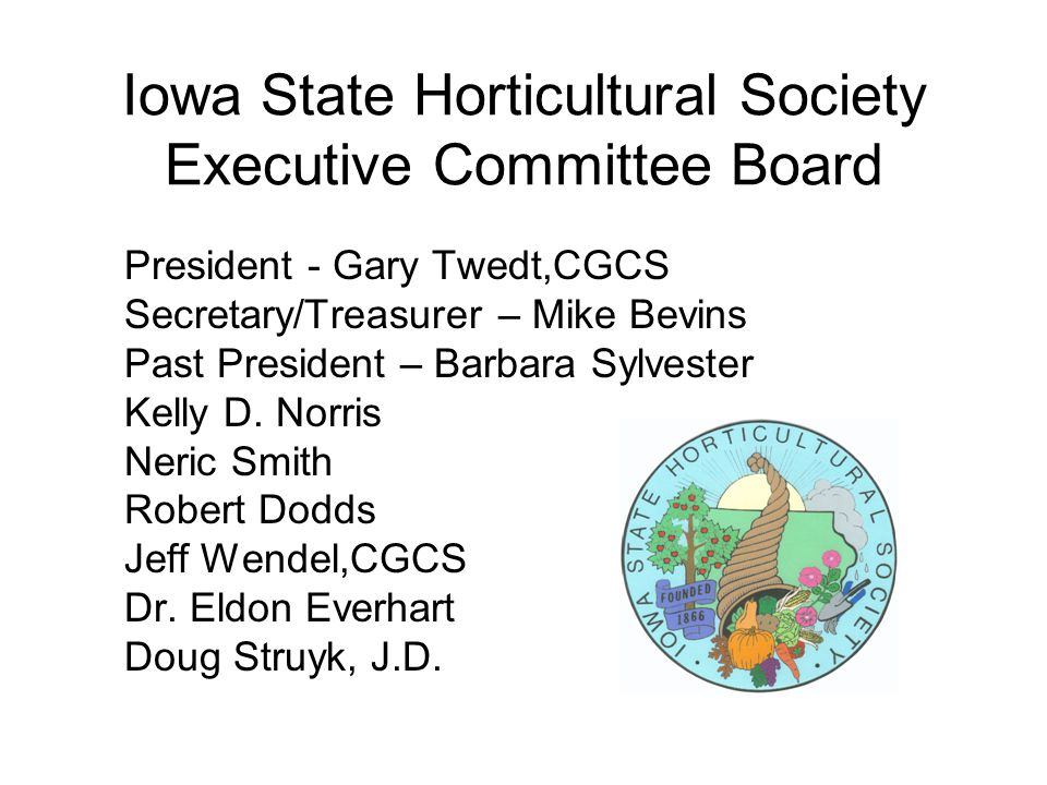Iowa State Horticultural Society Executive Committee Board President - Gary Twedt,CGCS Secretary/Treasurer – Mike Bevins Past President – Barbara Sylvester Kelly D.