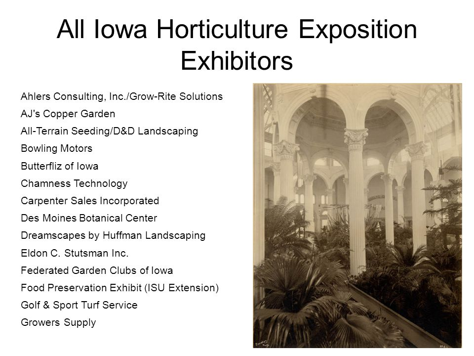 All Iowa Horticulture Exposition Exhibitors Ahlers Consulting, Inc./Grow-Rite Solutions AJ s Copper Garden All-Terrain Seeding/D&D Landscaping Bowling Motors Butterfliz of Iowa Chamness Technology Carpenter Sales Incorporated Des Moines Botanical Center Dreamscapes by Huffman Landscaping Eldon C.
