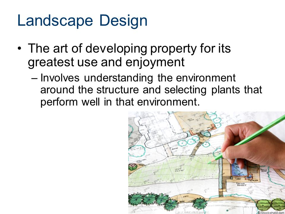 The art of developing property for its greatest use and enjoyment –Involves understanding the environment around the structure and selecting plants that perform well in that environment.