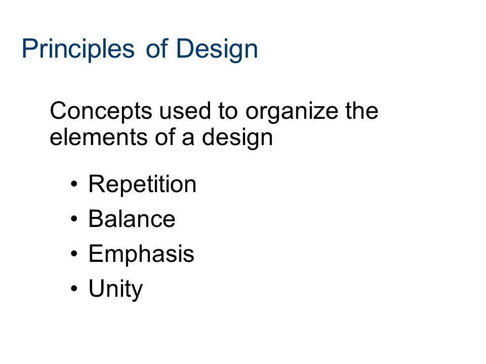 Repetition Balance Emphasis Unity Principles of Design Concepts used to organize the elements of a design