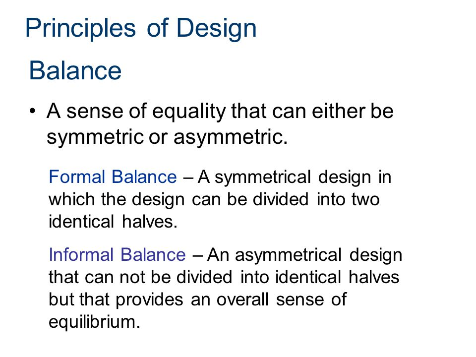 Principles of Design Balance A sense of equality that can either be symmetric or asymmetric.