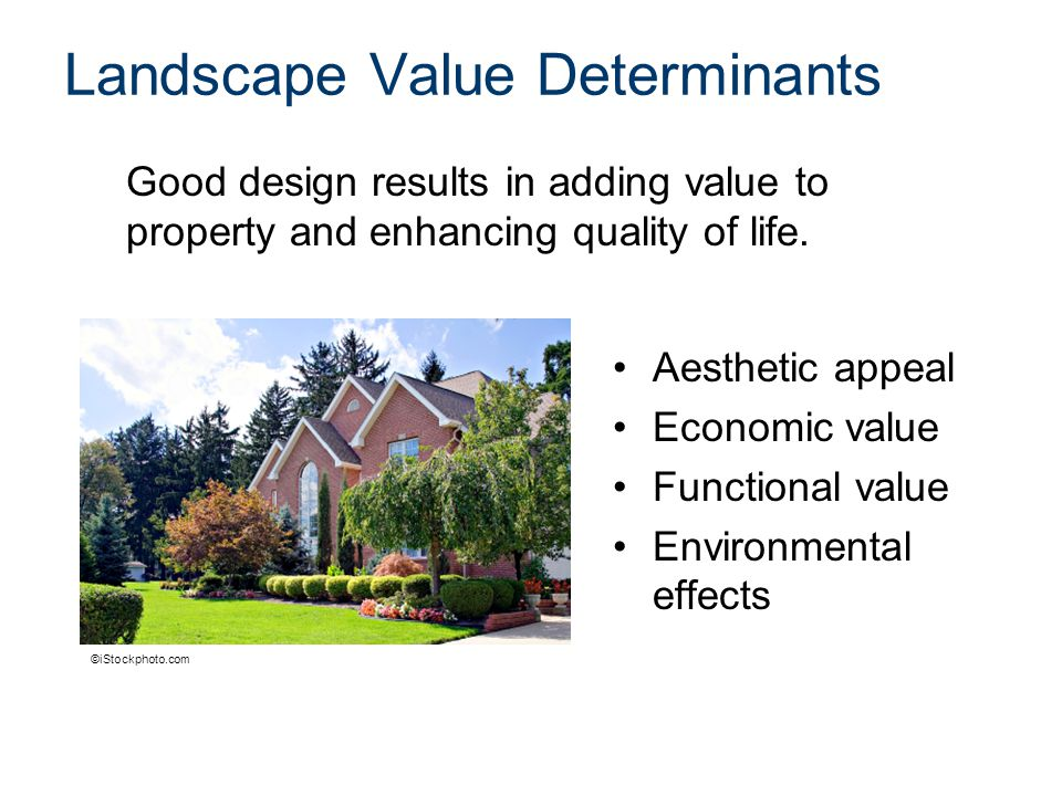 Landscape Value Determinants Aesthetic appeal Economic value Functional value Environmental effects Good design results in adding value to property and enhancing quality of life.