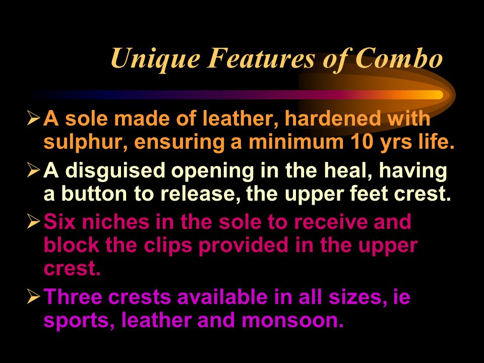 Unique Features of Combo  A sole made of leather, hardened with sulphur, ensuring a minimum 10 yrs life.  A disguised opening in the heal, having a