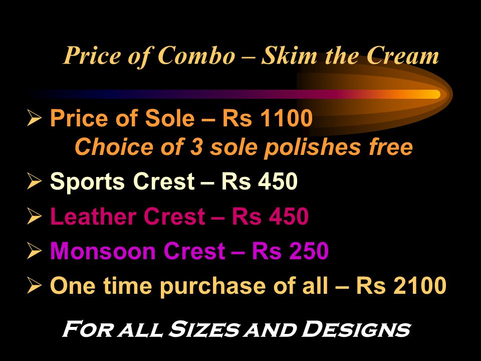 Price of Combo – Skim the Cream  Price of Sole – Rs 1100 Choice of 3 sole polishes free  Sports Crest – Rs 450  Leather Crest – Rs 450  Monsoon Cr