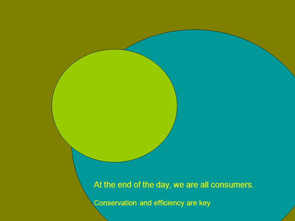 At the end of the day, we are all consumers. Conservation and efficiency are key