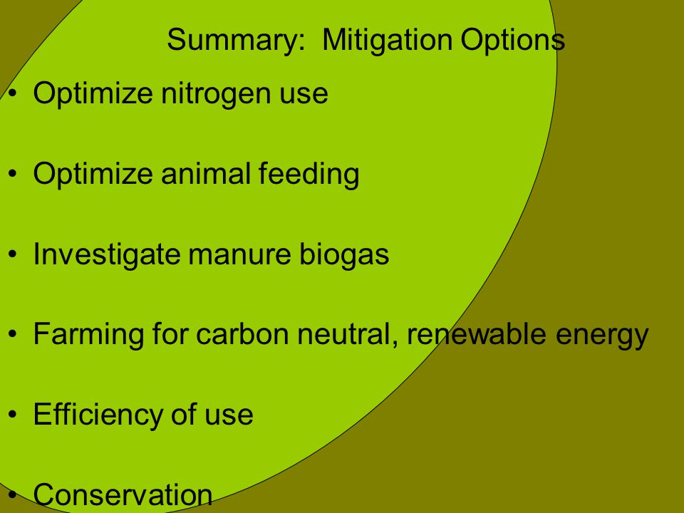 Summary: Mitigation Options Optimize nitrogen use Optimize animal feeding Investigate manure biogas Farming for carbon neutral, renewable energy Efficiency of use Conservation