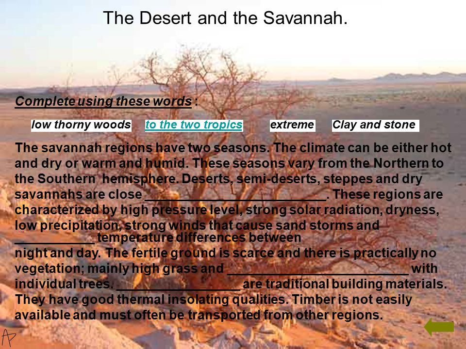 Complete using these words : The savannah regions have two seasons. The climate can be either hot and dry or warm and humid. These seasons vary from t