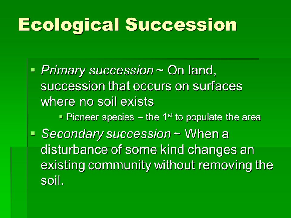  Primary succession ~ On land, succession that occurs on surfaces where no soil exists  Pioneer species – the 1 st to populate the area  Secondary succession ~ When a disturbance of some kind changes an existing community without removing the soil.