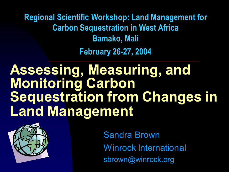 Assessing, Measuring, and Monitoring Carbon Sequestration from Changes in Land Management Sandra Brown Winrock International sbrown@winrock.org Regional Scientific Workshop: Land Management for Carbon Sequestration in West Africa Bamako, Mali February 26-27, 2004