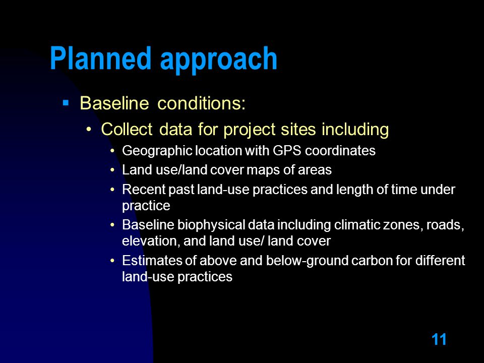 11 Planned approach  Baseline conditions: Collect data for project sites including Geographic location with GPS coordinates Land use/land cover maps of areas Recent past land-use practices and length of time under practice Baseline biophysical data including climatic zones, roads, elevation, and land use/ land cover Estimates of above and below-ground carbon for different land-use practices
