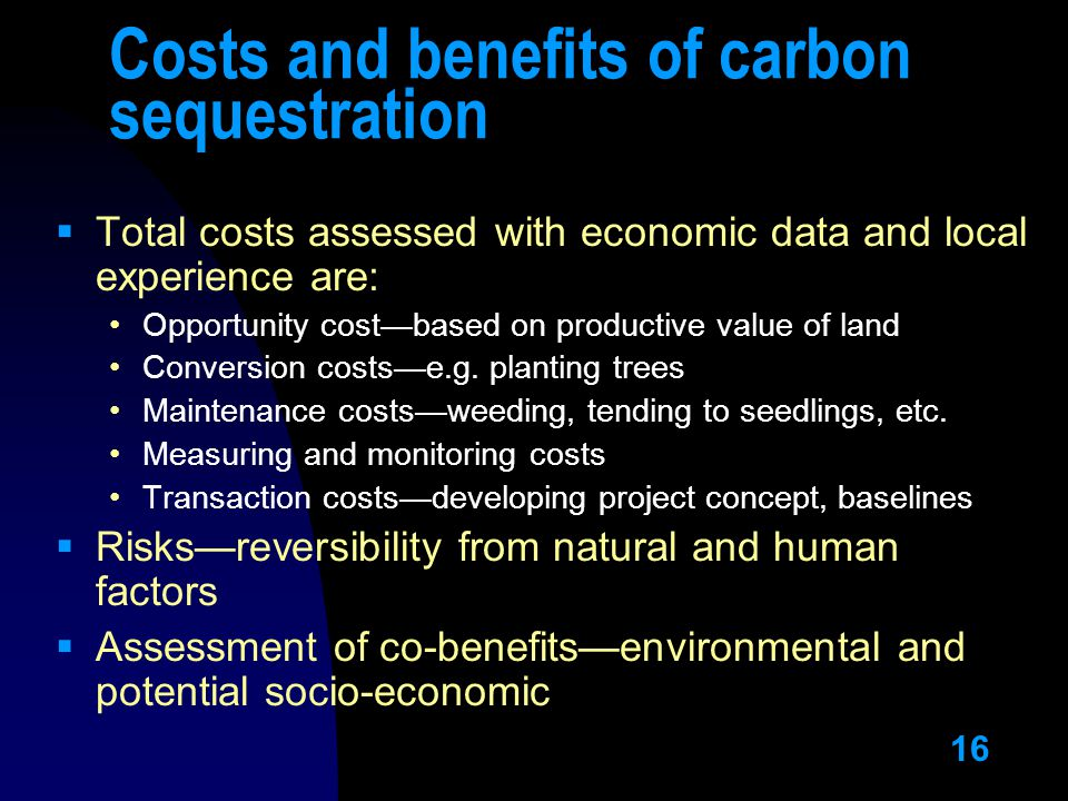 16 Costs and benefits of carbon sequestration  Total costs assessed with economic data and local experience are: Opportunity cost—based on productive value of land Conversion costs—e.g.