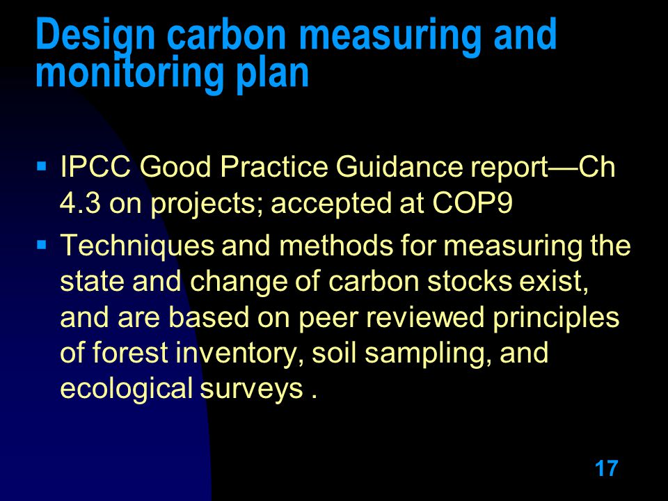 17 Design carbon measuring and monitoring plan  IPCC Good Practice Guidance report—Ch 4.3 on projects; accepted at COP9  Techniques and methods for measuring the state and change of carbon stocks exist, and are based on peer reviewed principles of forest inventory, soil sampling, and ecological surveys.
