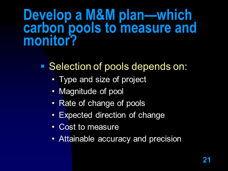 21 Develop a M&M plan—which carbon pools to measure and monitor?  Selection of pools depends on: Type and size of project Magnitude of pool Rate of c