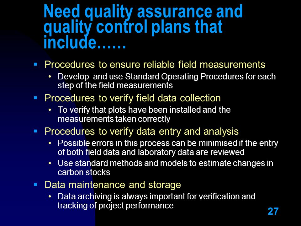 27 Need quality assurance and quality control plans that include……  Procedures to ensure reliable field measurements Develop and use Standard Operating Procedures for each step of the field measurements  Procedures to verify field data collection To verify that plots have been installed and the measurements taken correctly  Procedures to verify data entry and analysis Possible errors in this process can be minimised if the entry of both field data and laboratory data are reviewed Use standard methods and models to estimate changes in carbon stocks  Data maintenance and storage Data archiving is always important for verification and tracking of project performance