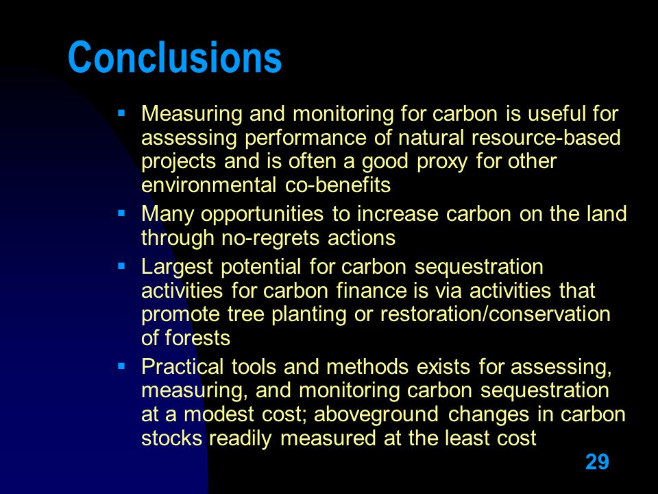 29 Conclusions  Measuring and monitoring for carbon is useful for assessing performance of natural resource-based projects and is often a good proxy for other environmental co-benefits  Many opportunities to increase carbon on the land through no-regrets actions  Largest potential for carbon sequestration activities for carbon finance is via activities that promote tree planting or restoration/conservation of forests  Practical tools and methods exists for assessing, measuring, and monitoring carbon sequestration at a modest cost; aboveground changes in carbon stocks readily measured at the least cost
