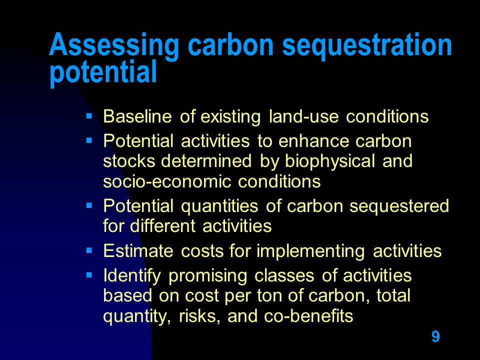 9 Assessing carbon sequestration potential  Baseline of existing land-use conditions  Potential activities to enhance carbon stocks determined by biophysical and socio-economic conditions  Potential quantities of carbon sequestered for different activities  Estimate costs for implementing activities  Identify promising classes of activities based on cost per ton of carbon, total quantity, risks, and co-benefits