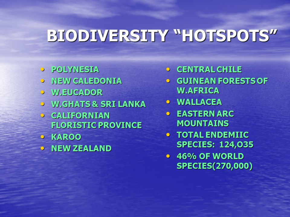 BIODIVERSITY HOTSPOTS POLYNESIA NEW CALEDONIA W.EUCADOR W.GHATS & SRI LANKA CALIFORNIAN FLORISTIC PROVINCE KAROO NEW ZEALAND CENTRAL CHILE GUINEAN FORESTS OF W.AFRICA WALLACEA EASTERN ARC MOUNTAINS TOTAL ENDEMIIC SPECIES: 124,O35 46% OF WORLD SPECIES(270,000)