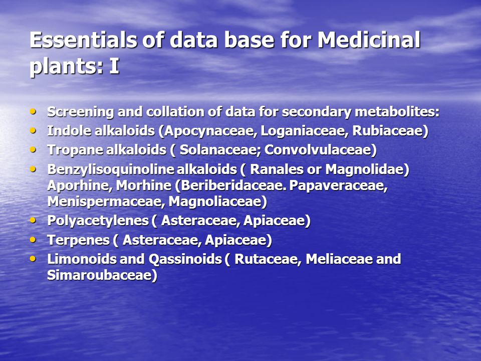 Essentials of data base for Medicinal plants: I Screening and collation of data for secondary metabolites: Screening and collation of data for secondary metabolites: Indole alkaloids (Apocynaceae, Loganiaceae, Rubiaceae) Indole alkaloids (Apocynaceae, Loganiaceae, Rubiaceae) Tropane alkaloids ( Solanaceae; Convolvulaceae) Tropane alkaloids ( Solanaceae; Convolvulaceae) Benzylisoquinoline alkaloids ( Ranales or Magnolidae) Aporhine, Morhine (Beriberidaceae.