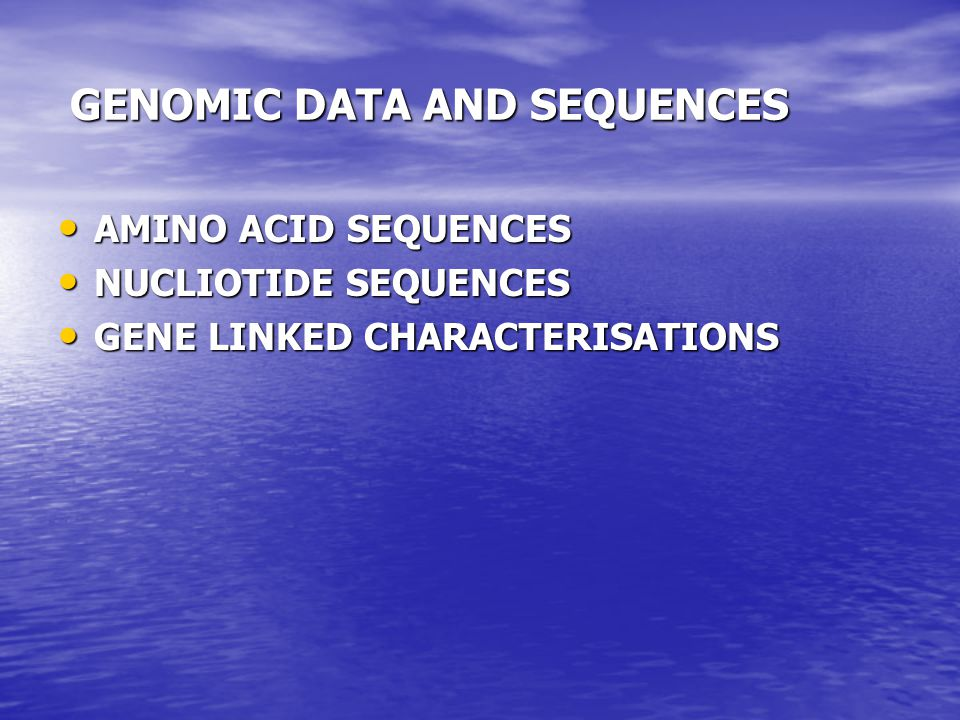 GENOMIC DATA AND SEQUENCES GENOMIC DATA AND SEQUENCES AMINO ACID SEQUENCES AMINO ACID SEQUENCES NUCLIOTIDE SEQUENCES NUCLIOTIDE SEQUENCES GENE LINKED CHARACTERISATIONS GENE LINKED CHARACTERISATIONS