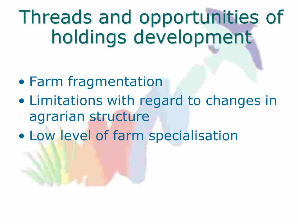Threads and opportunities of holdings development Farm fragmentation Limitations with regard to changes in agrarian structure Low level of farm specialisation