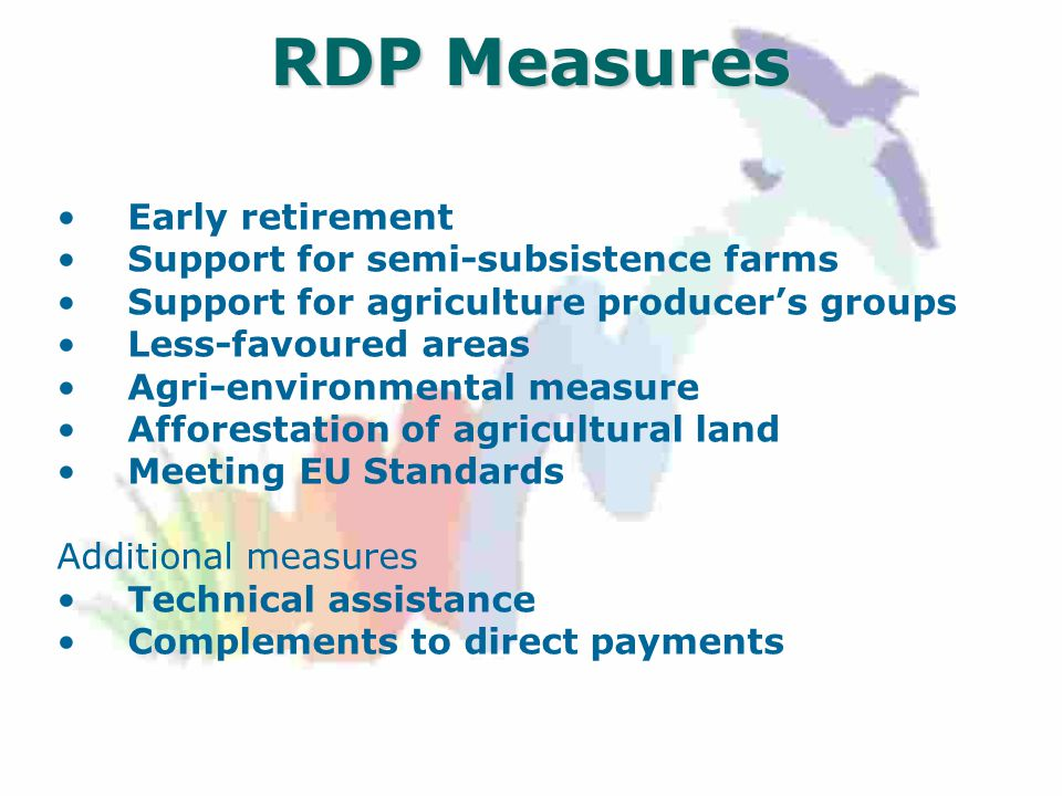 RDP Measures Early retirement Support for semi-subsistence farms Support for agriculture producer's groups Less-favoured areas Agri-environmental measure Afforestation of agricultural land Meeting EU Standards Additional measures Technical assistance Complements to direct payments