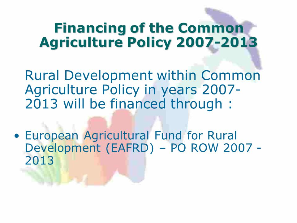 Financing of the Common Agriculture Policy Rural Development within Common Agriculture Policy in years will be financed through : European Agricultural Fund for Rural Development (EAFRD) – PO ROW