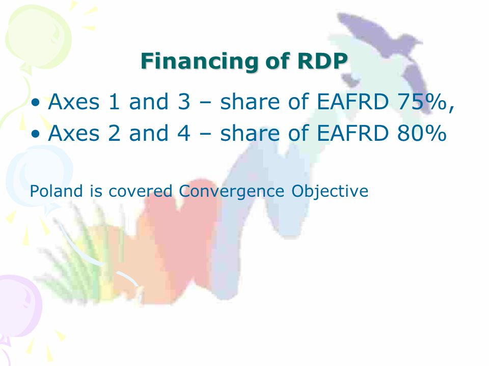 Financing of RDP Axes 1 and 3 – share of EAFRD 75%, Axes 2 and 4 – share of EAFRD 80% Poland is covered Convergence Objective