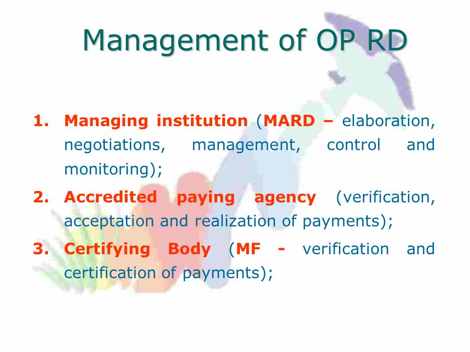 Management of OP RD 1.Managing institution (MARD – elaboration, negotiations, management, control and monitoring); 2.Accredited paying agency (verification, acceptation and realization of payments); 3.Certifying Body (MF - verification and certification of payments);