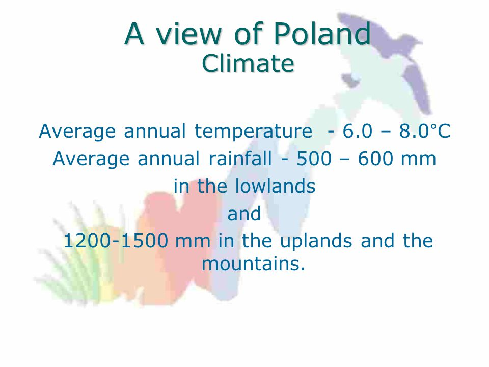 A view of Poland Climate Average annual temperature – 8.0°C Average annual rainfall – 600 mm in the lowlands and mm in the uplands and the mountains.