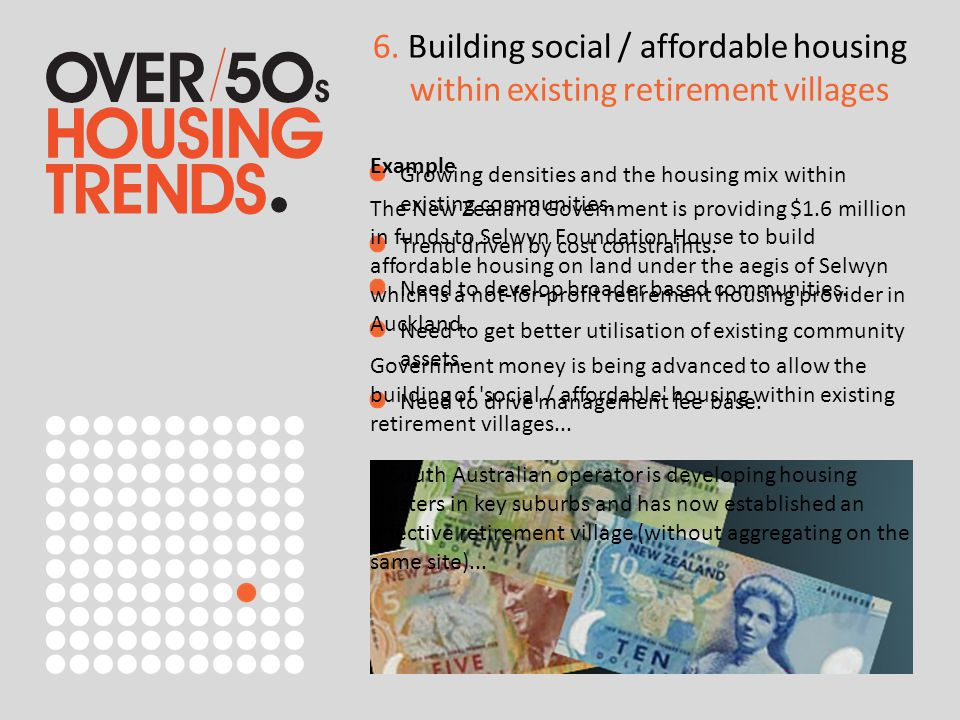 6. Building social / affordable housing within existing retirement villages Growing densities and the housing mix within existing communities. Trend d