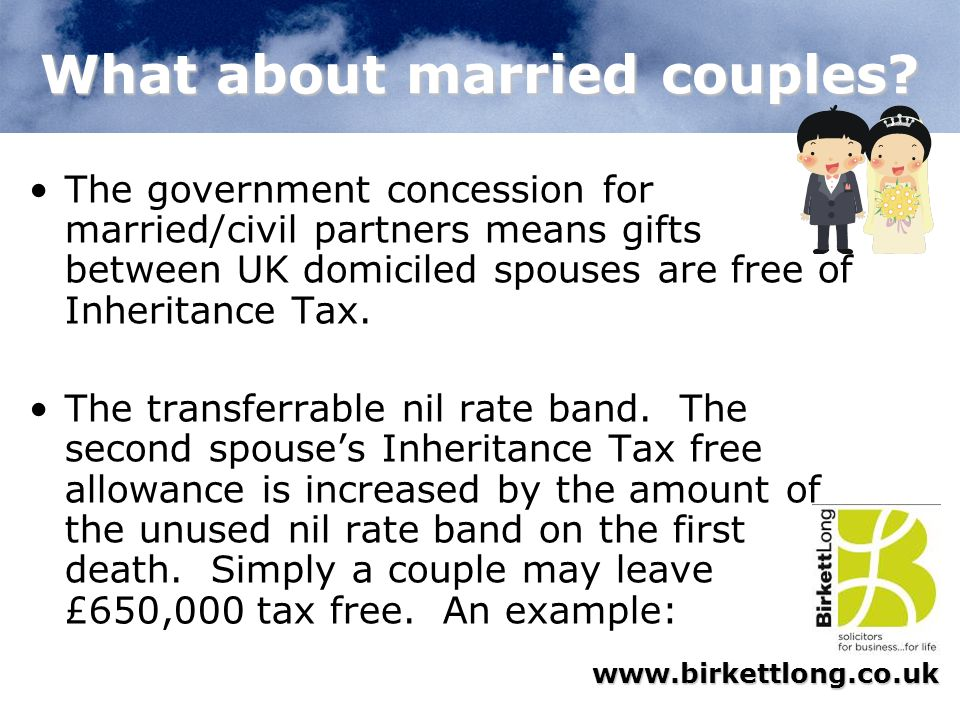 www.birkettlong.co.uk What about married couples? The government concession for married/civil partners means gifts between UK domiciled spouses are fr