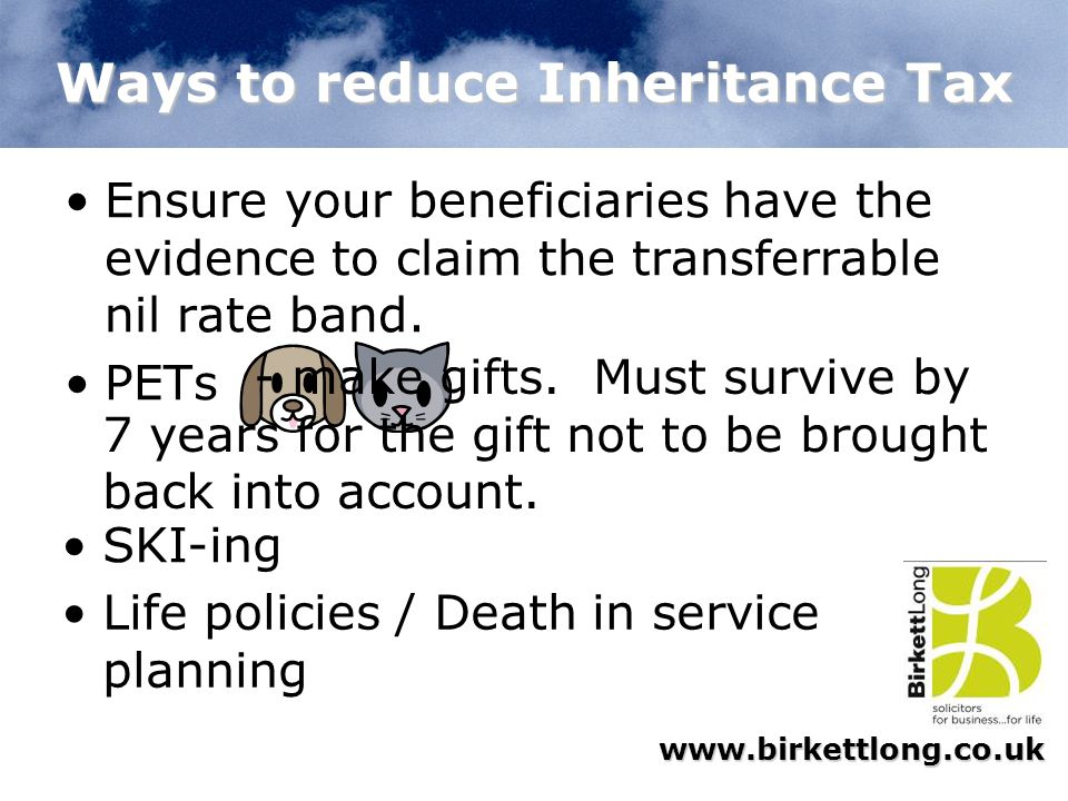 www.birkettlong.co.uk Ways to reduce Inheritance Tax Ensure your beneficiaries have the evidence to claim the transferrable nil rate band. PETs - make