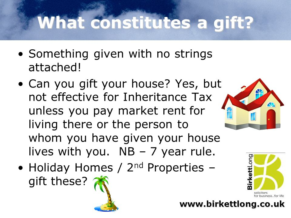 www.birkettlong.co.uk What constitutes a gift? Something given with no strings attached! Can you gift your house? Yes, but not effective for Inheritan