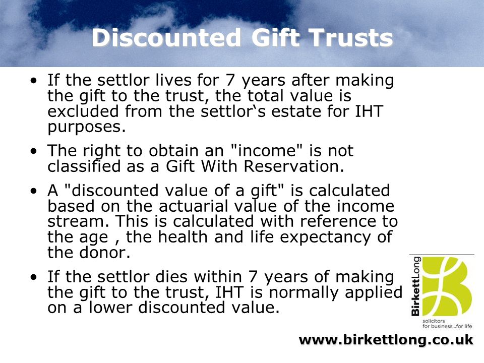 www.birkettlong.co.uk Discounted Gift Trusts If the settlor lives for 7 years after making the gift to the trust, the total value is excluded from the