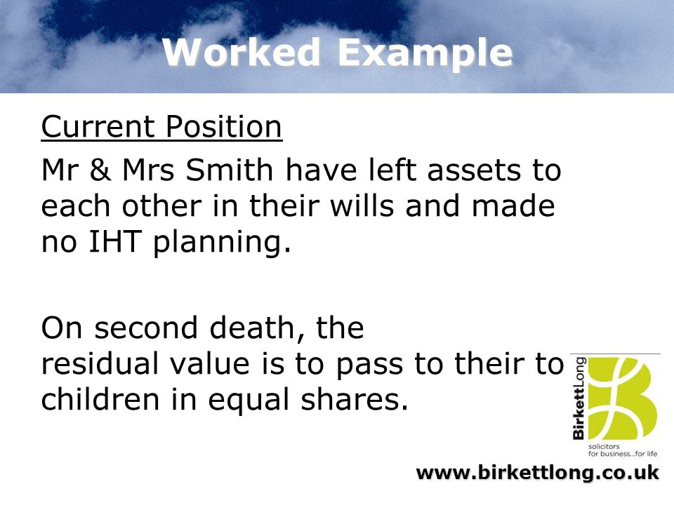 www.birkettlong.co.uk Worked Example Current Position Mr & Mrs Smith have left assets to each other in their wills and made no IHT planning. On second