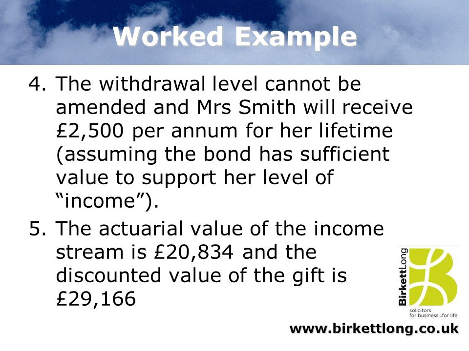 www.birkettlong.co.uk Worked Example 4.The withdrawal level cannot be amended and Mrs Smith will receive £2,500 per annum for her lifetime (assuming t