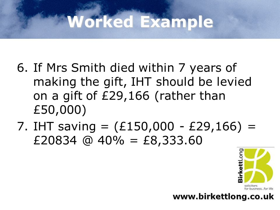 www.birkettlong.co.uk Worked Example 6.If Mrs Smith died within 7 years of making the gift, IHT should be levied on a gift of £29,166 (rather than £50