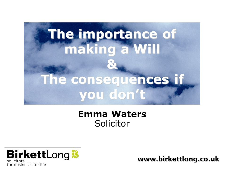 www.birkettlong.co.uk The importance of making a Will & The consequences if you don't Emma Waters Solicitor