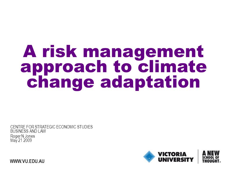 1 WWW.VU.EDU.AU A risk management approach to climate change adaptation Roger N Jones May 21 2009 CENTRE FOR STRATEGIC ECONOMIC STUDIES BUSINESS AND LAW