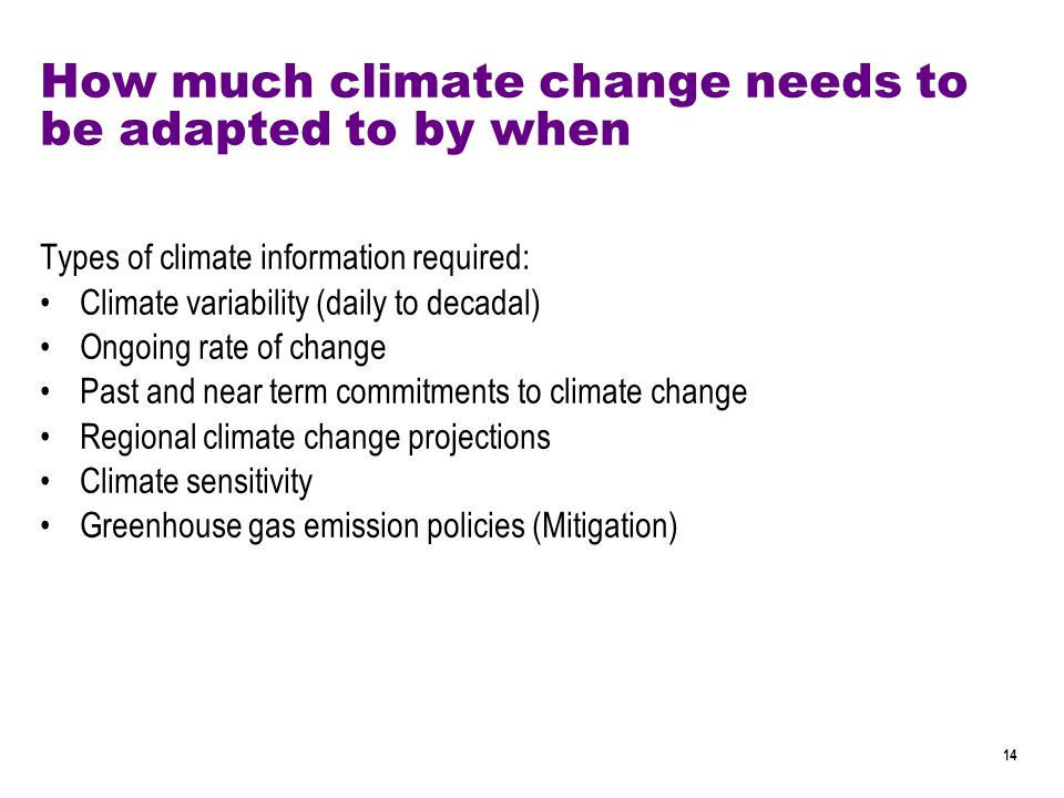 14 How much climate change needs to be adapted to by when Types of climate information required: Climate variability (daily to decadal) Ongoing rate of change Past and near term commitments to climate change Regional climate change projections Climate sensitivity Greenhouse gas emission policies (Mitigation)