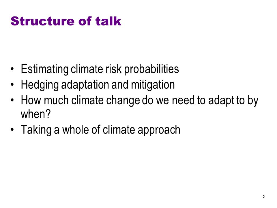 2 Structure of talk Estimating climate risk probabilities Hedging adaptation and mitigation How much climate change do we need to adapt to by when.